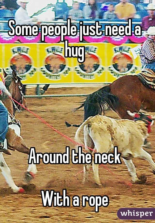 Some people just need a hug     Around the neck   With a rope