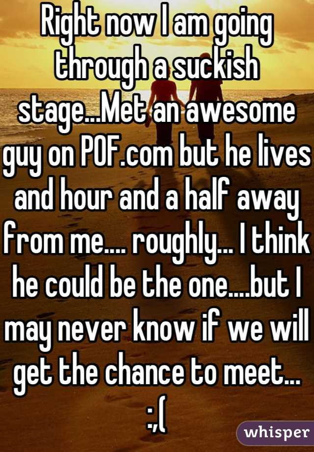 Right now I am going through a suckish stage...Met an awesome guy on POF.com but he lives and hour and a half away from me.... roughly... I think he could be the one....but I may never know if we will get the chance to meet...   :,(