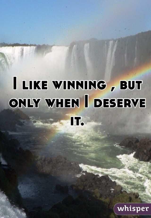 I like winning , but only when I deserve it.