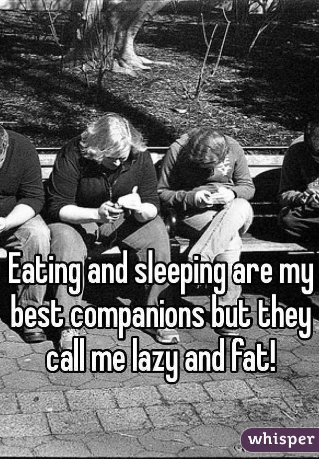 Eating and sleeping are my best companions but they call me lazy and fat!