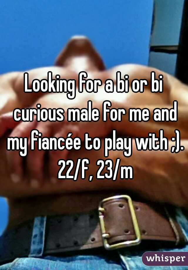 Looking for a bi or bi curious male for me and my fiancée to play with ;). 22/f, 23/m