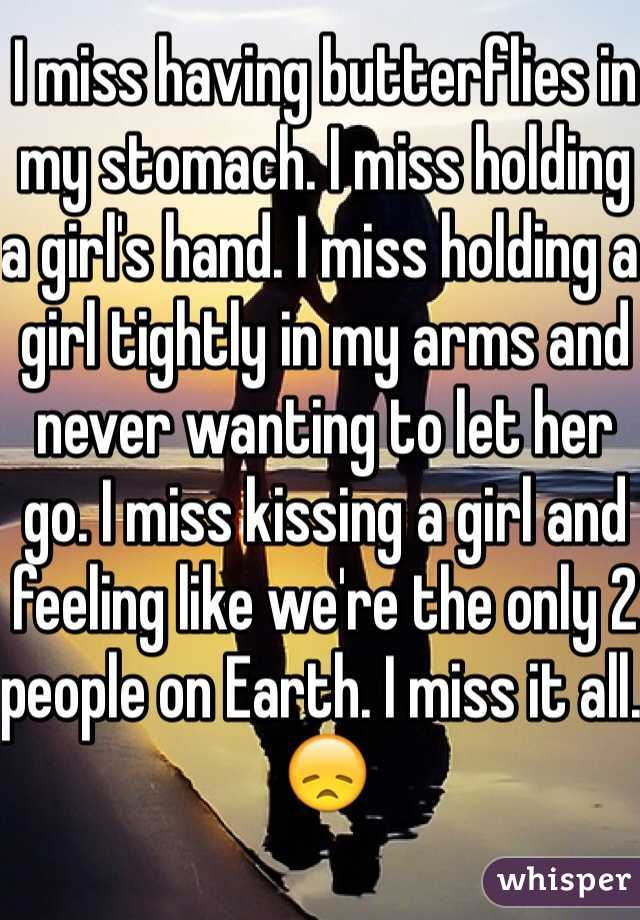I miss having butterflies in my stomach. I miss holding a girl's hand. I miss holding a girl tightly in my arms and never wanting to let her go. I miss kissing a girl and feeling like we're the only 2 people on Earth. I miss it all. 😞