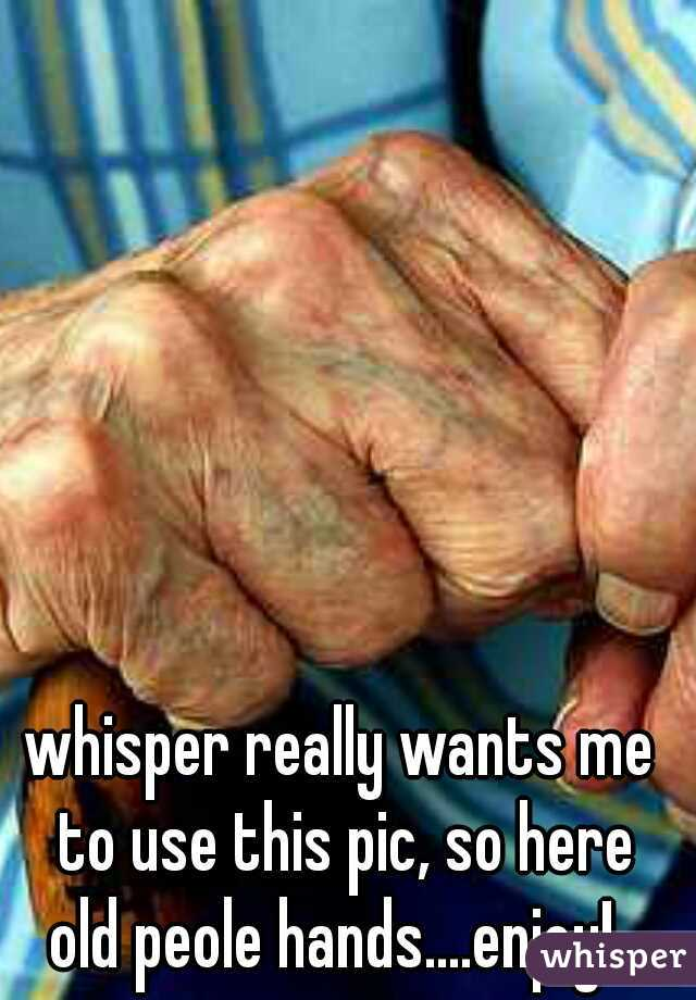 whisper really wants me to use this pic, so here       old peole hands....enjoy!