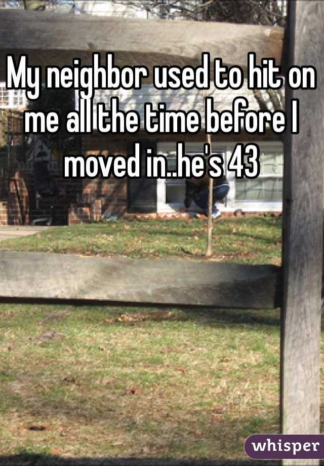 My neighbor used to hit on me all the time before I moved in..he's 43