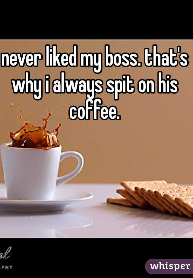 never liked my boss. that's why i always spit on his coffee.