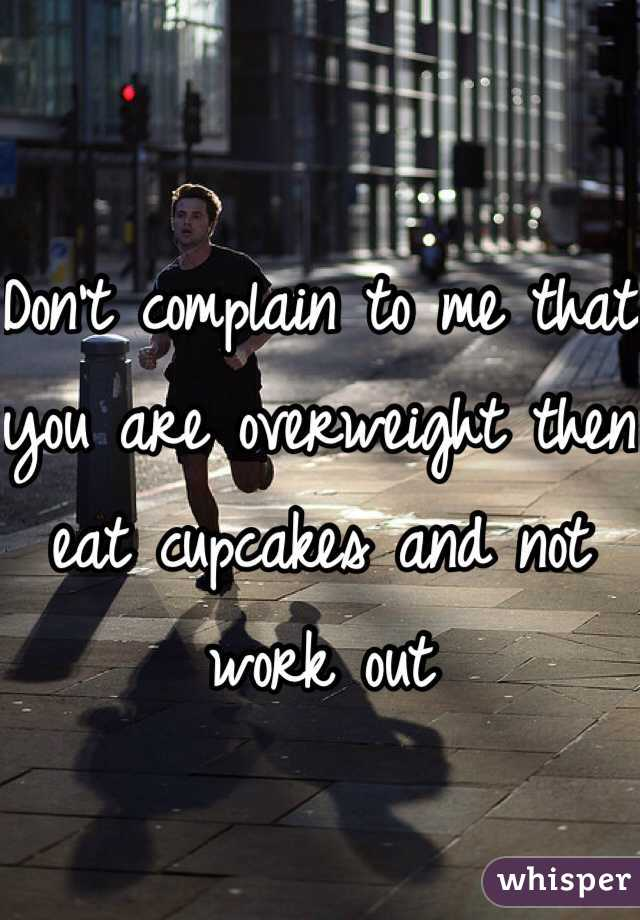 Don't complain to me that you are overweight then eat cupcakes and not work out