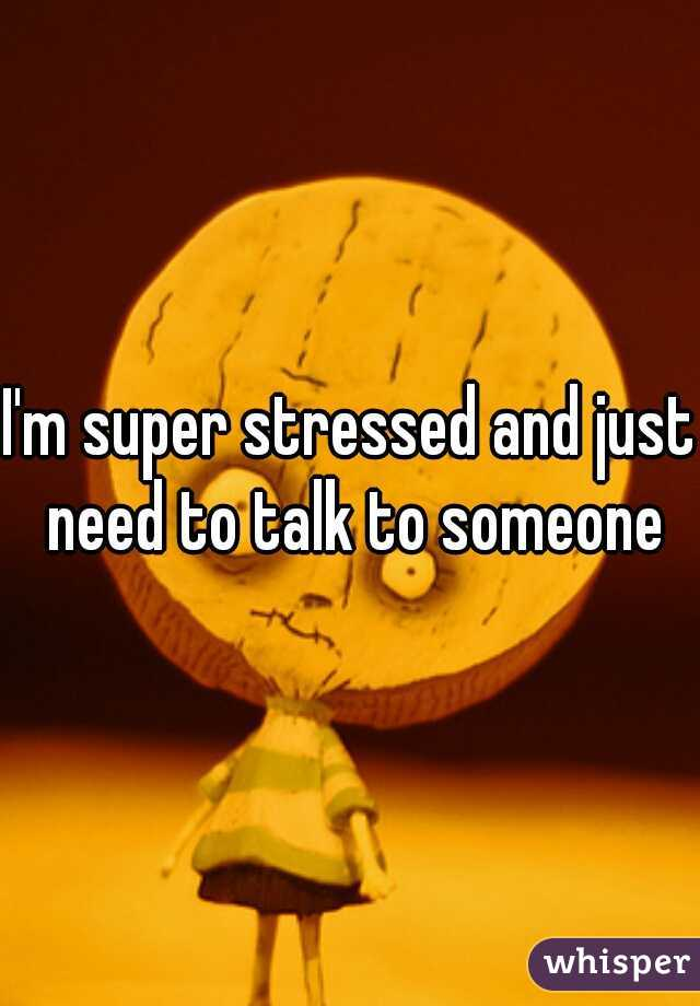 I'm super stressed and just need to talk to someone