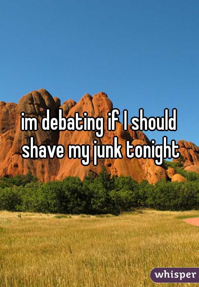 im debating if I should shave my junk tonight