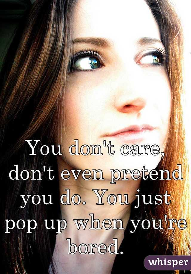 You don't care, don't even pretend you do. You just pop up when you're bored.
