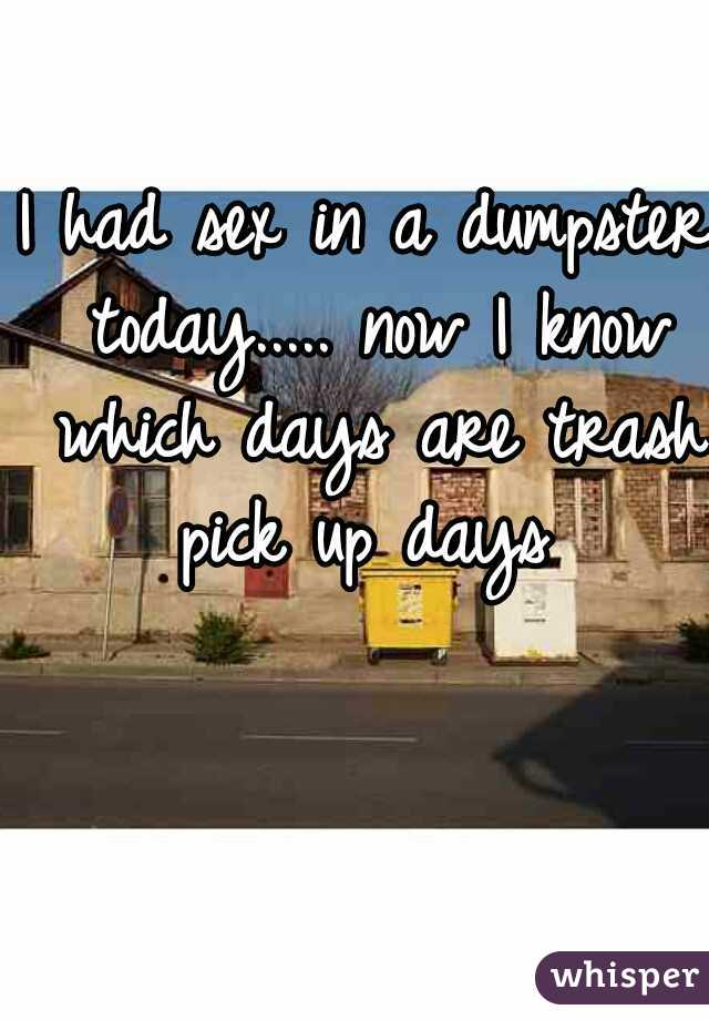 I had sex in a dumpster today..... now I know which days are trash pick up days