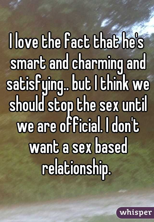 I love the fact that he's smart and charming and satisfying.. but I think we should stop the sex until we are official. I don't want a sex based relationship.