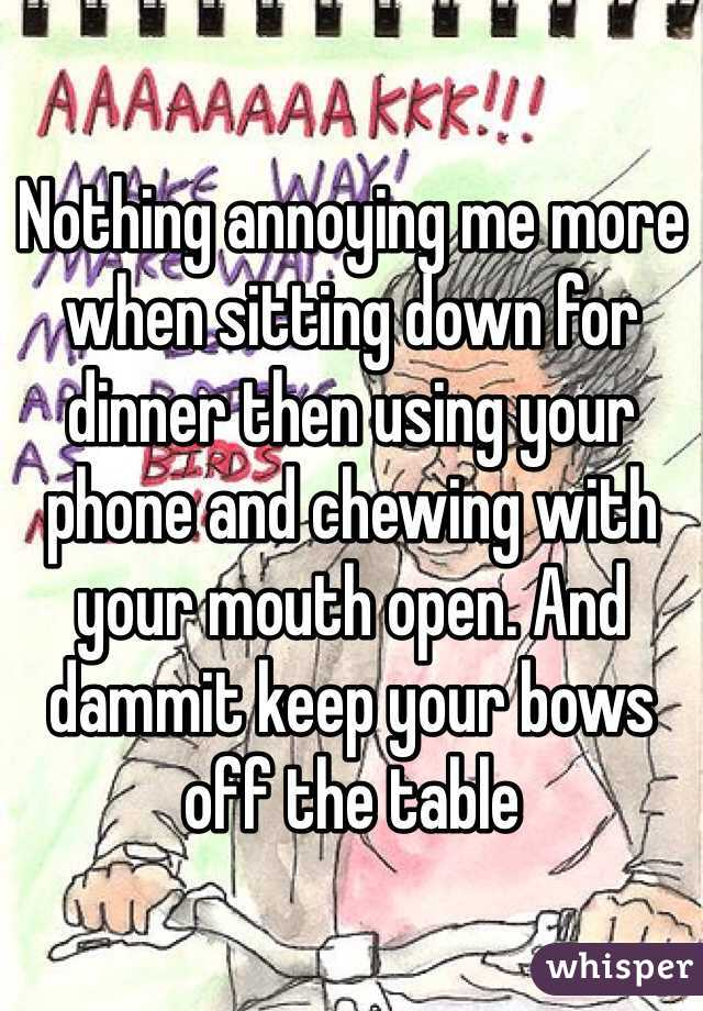 Nothing annoying me more when sitting down for dinner then using your phone and chewing with your mouth open. And dammit keep your bows off the table
