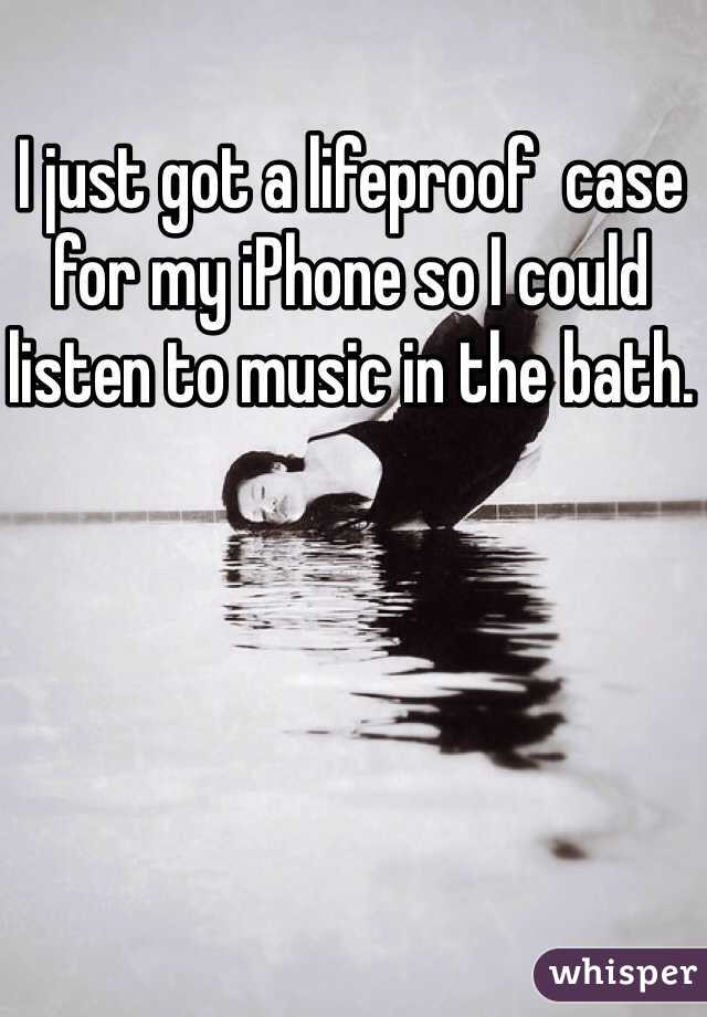 I just got a lifeproof  case for my iPhone so I could listen to music in the bath.