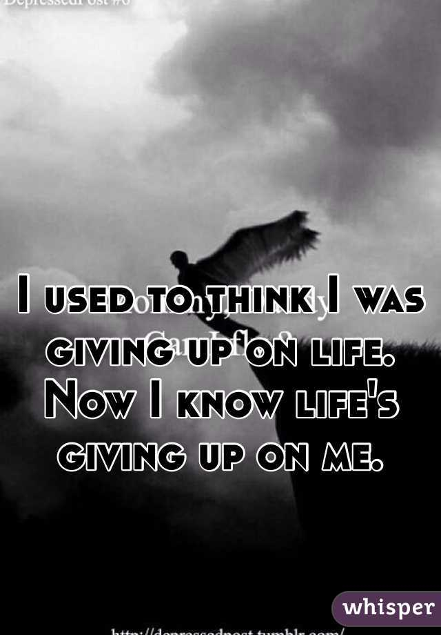I used to think I was giving up on life. Now I know life's giving up on me.