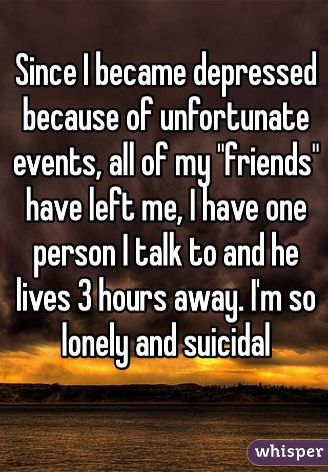 """Since I became depressed because of unfortunate events, all of my """"friends"""" have left me, I have one person I talk to and he lives 3 hours away. I'm so lonely and suicidal"""