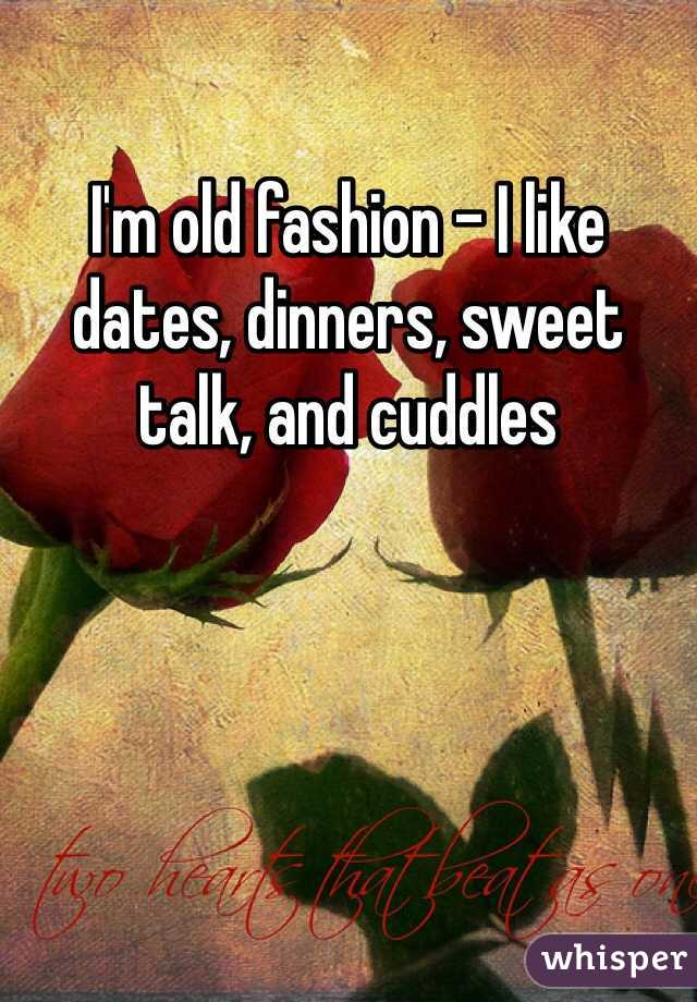I'm old fashion - I like dates, dinners, sweet talk, and cuddles