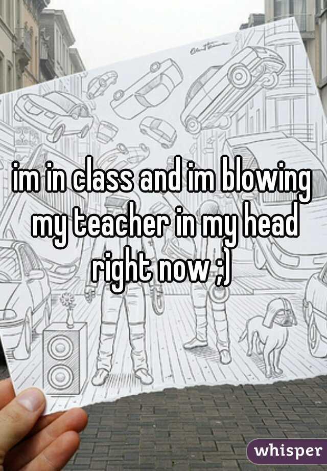 Blowing My Teacher After Class