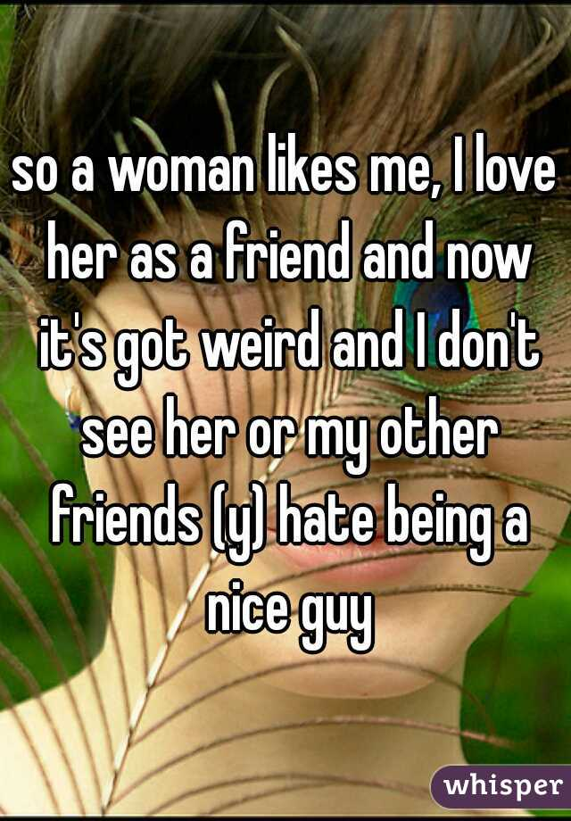 so a woman likes me, I love her as a friend and now it's got weird and I don't see her or my other friends (y) hate being a nice guy