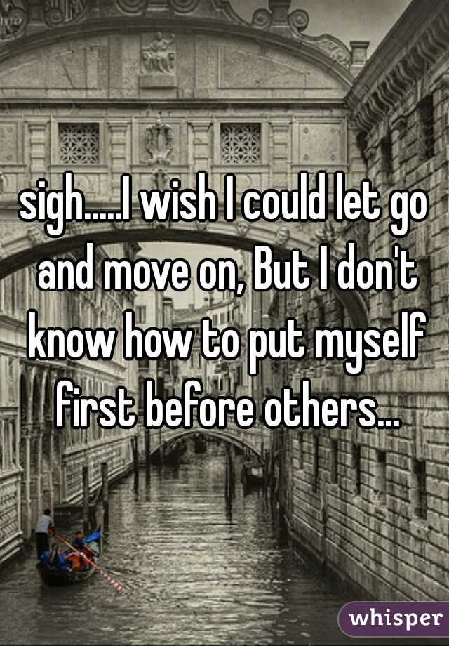 sigh.....I wish I could let go and move on, But I don't know how to put myself first before others...
