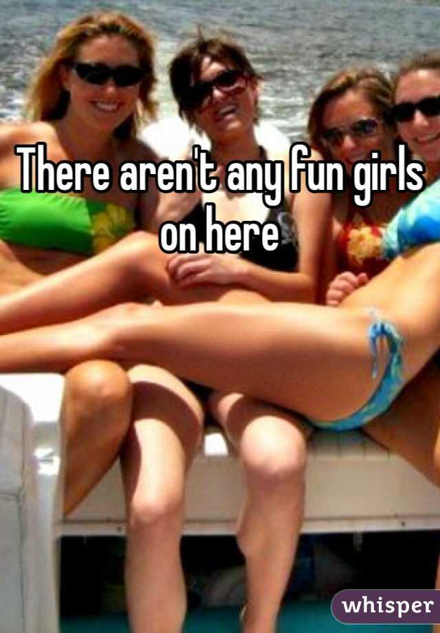 There aren't any fun girls on here