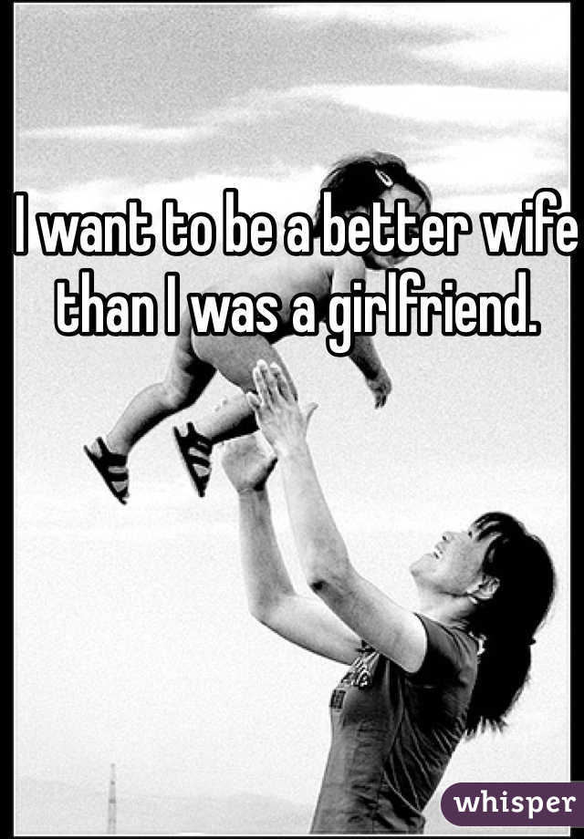 I want to be a better wife than I was a girlfriend.