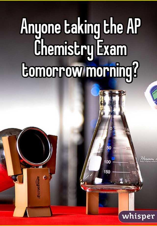 Anyone taking the AP Chemistry Exam tomorrow morning?