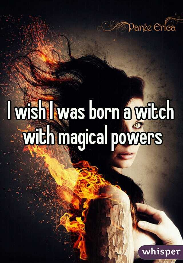 I wish I was born a witch with magical powers