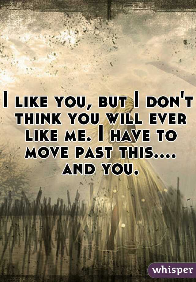 I like you, but I don't think you will ever like me. I have to move past this.... and you.