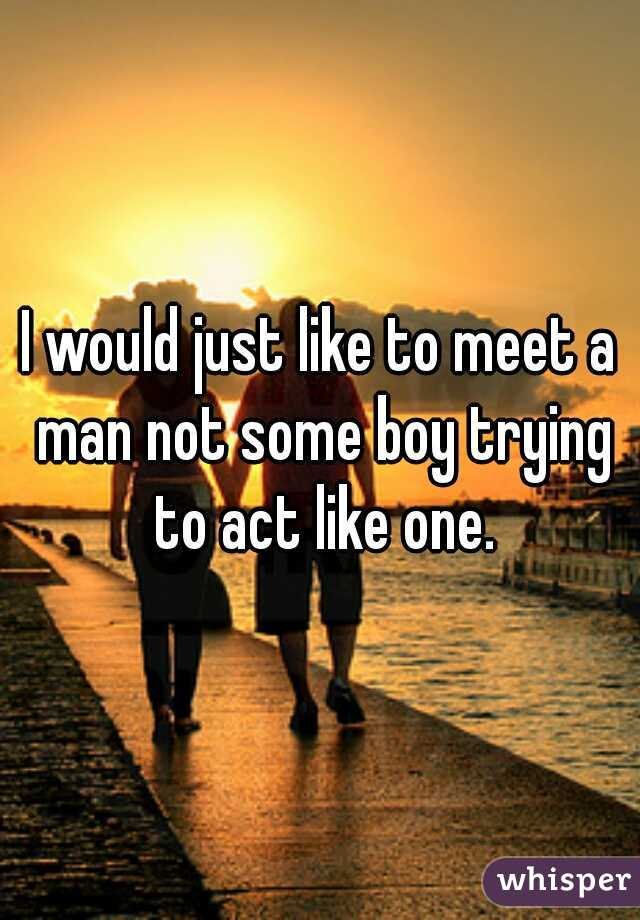 I would just like to meet a man not some boy trying to act like one.
