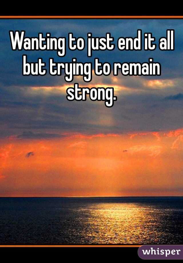 Wanting to just end it all but trying to remain strong.