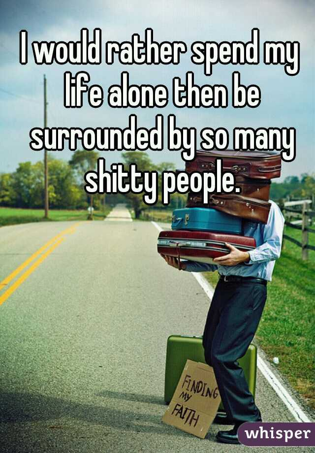 I would rather spend my life alone then be surrounded by so many shitty people.