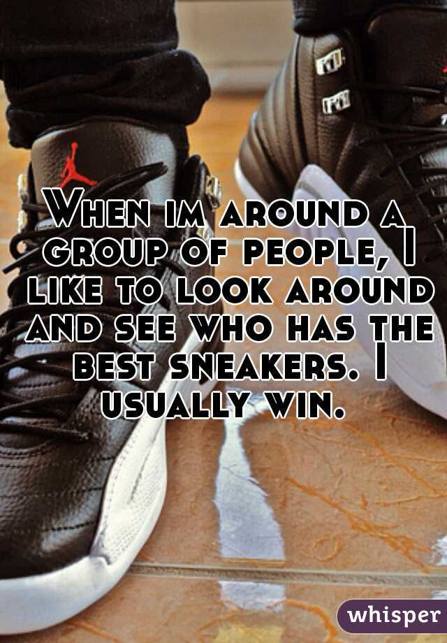 When im around a group of people, I like to look around and see who has the best sneakers. I usually win.