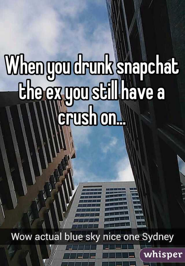 When you drunk snapchat the ex you still have a crush on...