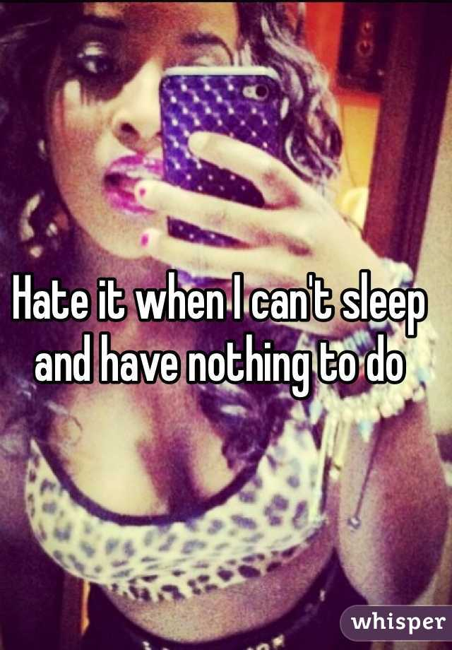 Hate it when I can't sleep and have nothing to do
