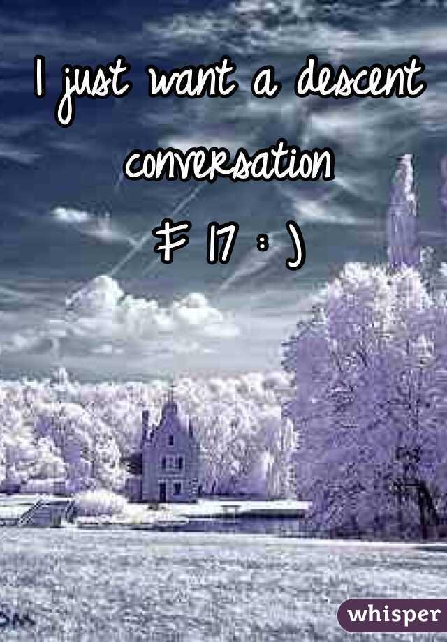 I just want a descent conversation  F 17 : )