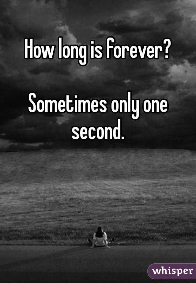 How long is forever?  Sometimes only one second.