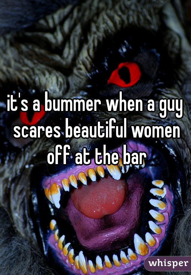 it's a bummer when a guy scares beautiful women off at the bar