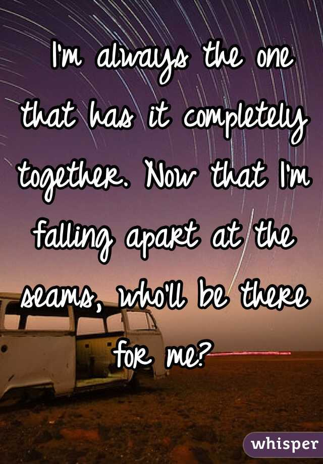 I'm always the one that has it completely together. Now that I'm falling apart at the seams, who'll be there for me?