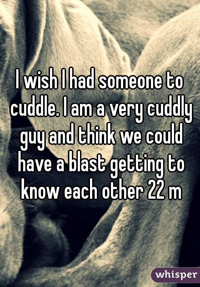 I wish I had someone to cuddle. I am a very cuddly guy and think we could have a blast getting to know each other 22 m