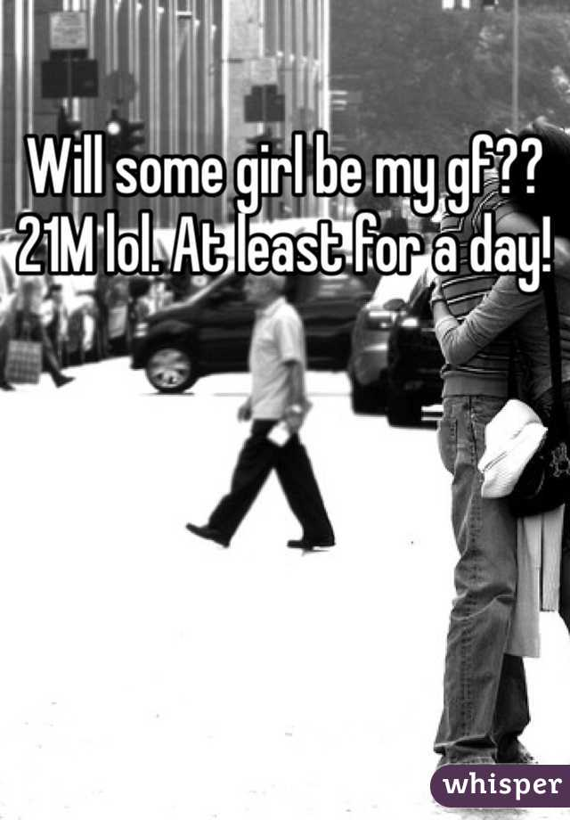 Will some girl be my gf?? 21M lol. At least for a day!