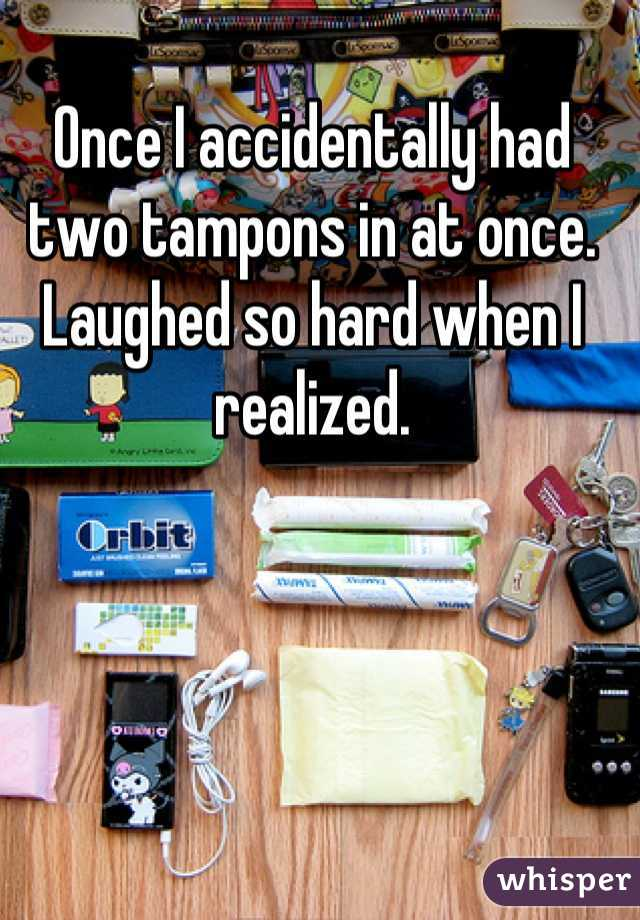 Once I accidentally had two tampons in at once. Laughed so hard when I realized.