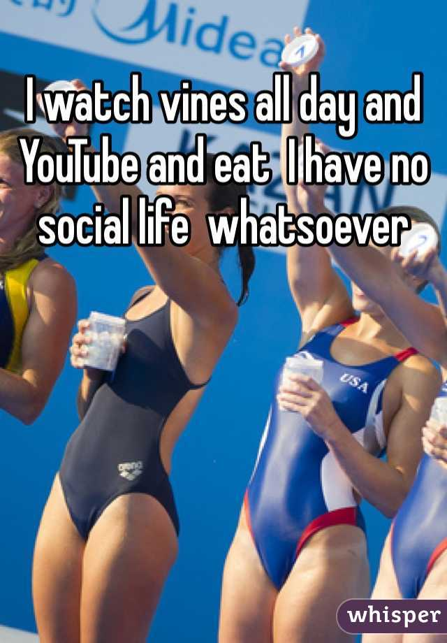 I watch vines all day and YouTube and eat  I have no social life  whatsoever