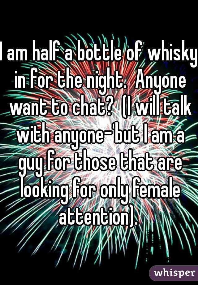 I am half a bottle of whisky in for the night.  Anyone want to chat?  (I will talk with anyone-'but I am a guy for those that are looking for only female attention).