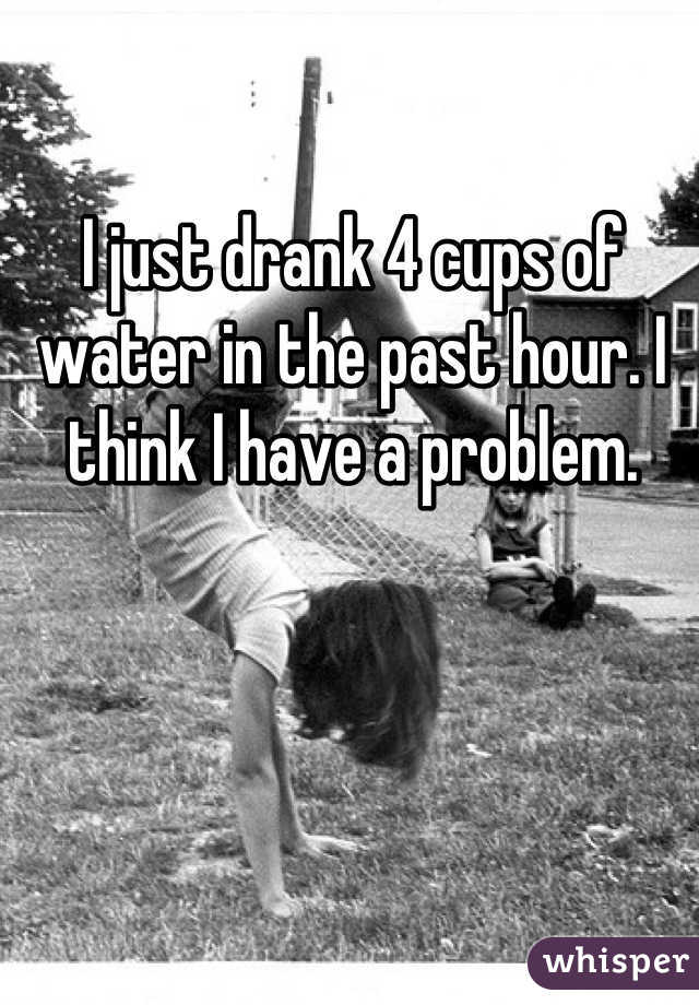 I just drank 4 cups of water in the past hour. I think I have a problem.