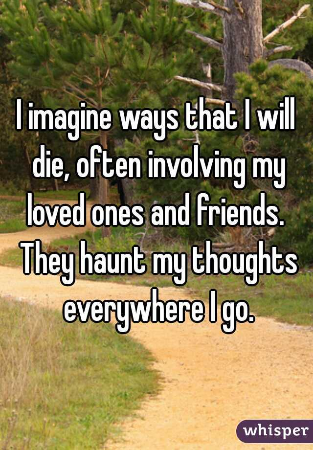 I imagine ways that I will die, often involving my loved ones and friends.  They haunt my thoughts everywhere I go.