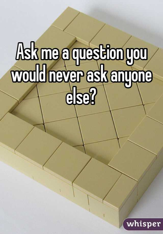 Ask me a question you would never ask anyone else?