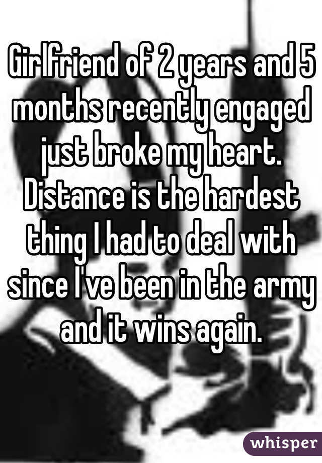 Girlfriend of 2 years and 5 months recently engaged just broke my heart.  Distance is the hardest thing I had to deal with since I've been in the army and it wins again.