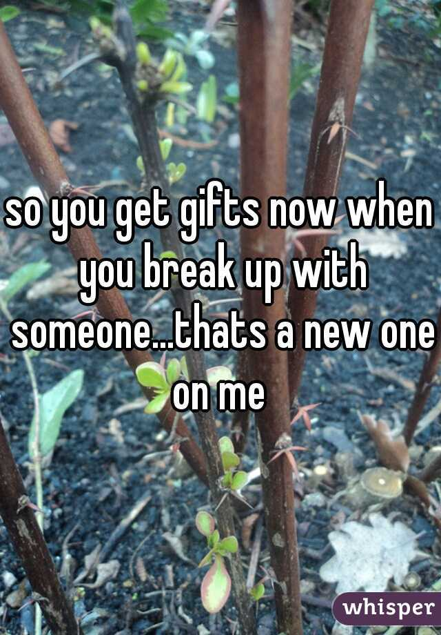 so you get gifts now when you break up with someone...thats a new one on me