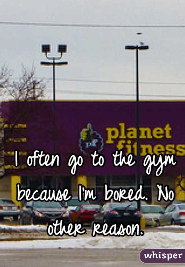 I often go to the gym because I'm bored. No other reason.
