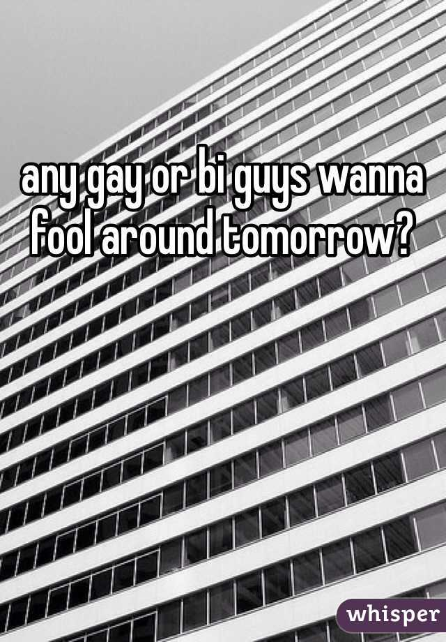 any gay or bi guys wanna fool around tomorrow?